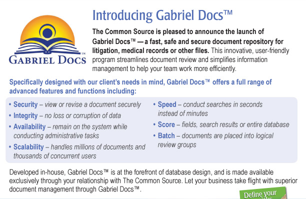 Introducing Gabriel Docs™  The Common Source is pleased to announce the launch of Gabriel Docs™—a fast, safe and secure document repository for litigation, medical records or other files. This innovative, user-friendly program streamlines document review and simplifies information management to help your team work more efficiently.  Specifically designed with our client's needs in mind, Gabriel Docs™ offers a full range of advanced features and functions including:   •	Security – view or revise a document securely •	Integrity – no loss or corruption of data •	Availability – remain on the system while conducting administrative tasks •	Scalability – handles millions of documents and thousands of concurrent users •	Speed – conduct searches in seconds instead of minutes •	Score – fields, search results or entire database •	Batch – documents are placed into logical review groups  Developed in-house, Gabriel Docs™ is at the forefront of database design, and is made available exclusively through your relationship with The Common Source. Let your business take flight with superior document management through Gabriel Docs™.