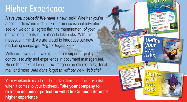 "Higher Experience Have you noticed? We have a new look! Whether you're a serial adrenaline rush junkie or an occasional adventure seeker, we can all agree that the management of your crucial documents is no place to take risks. With this message in mind, we are proud to introduce our new marketing campaign, ""Higher Experience.""  With our new image, we highlight our superior quality control, security and experience in document management. Be on the lookout for our new image in brochures, ads, direct mail and more. And don't forget to visit our new Web site!  Your weekends may be full of adventure, but don't take risks when it comes to your business. Take your company to extreme document perfection with The Common Source's higher experience."