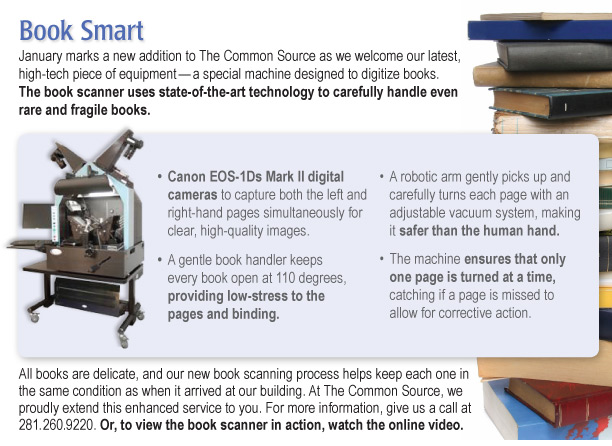 Book Smart January marks a new addition to The Common Source as we welcome our latest, high-tech piece of equipment—a special machine designed to digitize books. The book scanner uses state-of-the-art technology to carefully handle even rare and fragile books.  •Canon EOS-1Ds Mark II digital cameras to capture both the left and right-hand pages simultaneously for clear, high-quality images.  •A gentle book handler keeps every book open at 110 degrees, providing low-stress to the pages and binding.  •A robotic arm gently picks up and carefully turns each page with an adjustable vacuum system, making it safer than the human hand.  •The machine ensures that only one page is turned at a time, catching if a page is missed to allow for corrective action.  All books are delicate, and our new book scanning process helps keep each one in the same condition as when it arrived at our building. At The Common Source, we proudly extend this enhanced service to you. For more information, give us a call at 281.260.9220. Or, to view the BookScan in action, watch the online video.