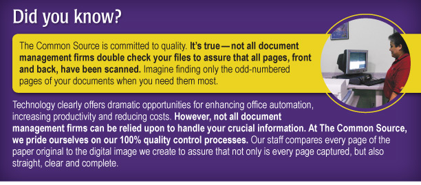 Did you know? The Common Source is committed to quality. It's true—not all document management firms double check your files to assure that all pages, front and back, have been scanned. Imagine finding only the odd-numbered pages of your documents when you need them most.   Technology clearly offers dramatic opportunities for enhancing office automation, increasing productivity and reducing costs. However, not all document management firms can be relied upon to handle your crucial information. At The Common Source, we pride ourselves on our 100% quality control processes. Our staff compares every page of the paper original to the digital image we create to assure that not only is every page captured, but also straight, clear and complete.