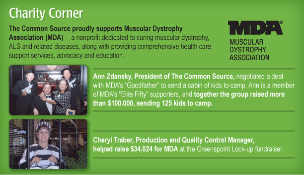"Charity Corner The Common Source proudly supports Muscular Dystrophy Association (MDA)—a nonprofit dedicated to curing muscular dystrophy, ALS and related diseases, along with providing comprehensive health care, support services, advocacy and education. Ann Zdansky, President of The Common Source, negotiated a deal with MDA's ""Goodfather"" to send a cabin of kids to camp. Ann is a member of MDA's ""Elite Fifty"" supporters, and together the group raised more than $100.000, sending 125 kids to camp. Production and Quality Control Manager, Cheryl Traber, helped raise $34,024 for MDA at the Greenspoint Lock-up fundraiser."