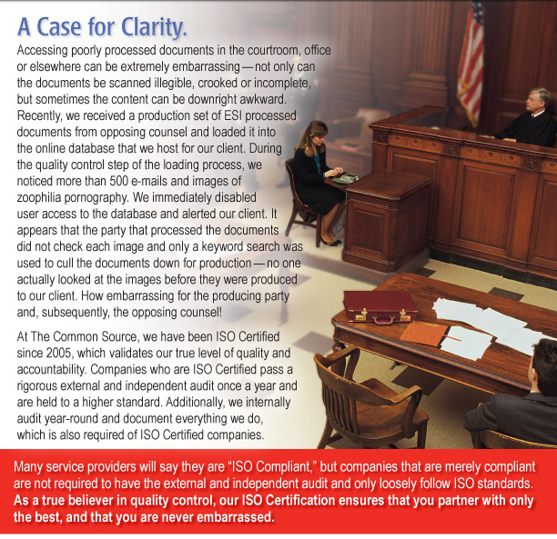 """A Case for Clarity.   Accessing poorly processed documents in the courtroom, office or elsewhere can be extremely embarrassing — not only can the documents be scanned illegible, crooked or incomplete, but sometimes the content can be downright awkward. Recently, we received a production set of ESI processed documents from opposing counsel and loaded it into the online database that we host for our client. During the quality control step of the loading process, we noticed more than 500 e-mails and images of zoophilia pornography. We immediately disabled user access to the database and alerted our client. It appears that the party that processed the documents did not check each image and only a keyword search was used to cull the documents down for production - no one actually looked at the images before they were produced to our client. How embarrassing for the producing party and, subsequently, the opposing counsel! At The Common Source, we have been ISO Certified since 2005, which validates our true level of quality and accountability. Companies who are ISO Certified pass a rigorous external and independent audit once a year and are held to a higher standard. Additionally, we internally audit year-round and document everything we do, which is also required of ISO Certified companies.  Many service providers will say they are """"ISO Compliant,"""" but companies that are merely compliant are not required to have the external and independent audit and only loosely follow ISO standards. As a true believer in quality control, our ISO Certification ensures that you partner with only the best, and that you are never embarrassed."""