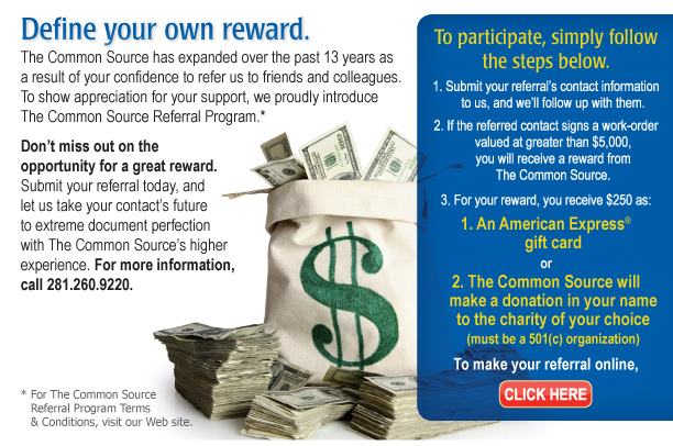 Define your own reward. Introducing The Common Source Referral Program.  The Common Source has expanded over the past 13 years as a result of your confidence to refer us to friends and colleagues. To show appreciation for your support, we proudly introduce The Common Source Referral Program.*  To participate, simply follow the steps below.  1.Submit your referral's contact information to us, and we'll follow up with them.  2.If the referred contact signs a work-order valued at greater than $5,000, you will receive a reward from The Common Source.  3.For your reward, you receive $250 as: • An American Express® gift card OR •The Common Source will make a donation in your name to the charity of your choice (must be a 501(c) organization)  Don't miss out on the opportunity for a great reward. Submit your referral today, and let us take your contact's future to extreme document perfection with The Common Source's higher experience. For more information, call 281.260.9220.  To make your referral online, click here. [http://commonsource.com/referral_program/] * For The Common Source Referral Program Terms & Conditions, visit our Web site.