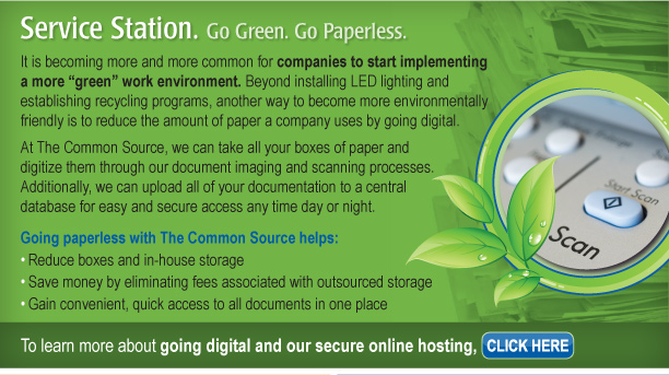 """Service Station. Go Green. Go Paperless.  It is becoming more and more common for companies to start implementing a more """"green"""" work environment. Beyond installing LED lighting and establishing recycling programs, another way to become more environmentally friendly is to reduce the amount of paper a company uses by going digital. At The Common Source, we can take all your boxes of paper and digitize them through our document imaging and scanning processes. Additionally, we can upload all of your documentation to a central database for easy and secure access any time day or night. Going paperless with The Common Source helps: •Reduce boxes and in-house storage •Save money by eliminating fees associated with outsourced storage Gain convenient, quick access to all documents in one placeTo learn more about going digital and our secure online hosting, click here. [http://www.commonsource.com/services/secureonlinehosting/]"""