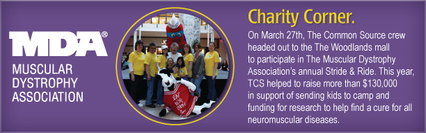 Charity Corner [MDA – Stride & Ride photo from last year]  On March 27th, The Common Source crew headed out to the The Woodlands mall to participate in The Muscular Dystrophy Association's annual Stride & Ride. This year, TCS helped to raise more than $130,000 in support of sending kids to camp and funding for research to help find a cure for all neuromuscular diseases.