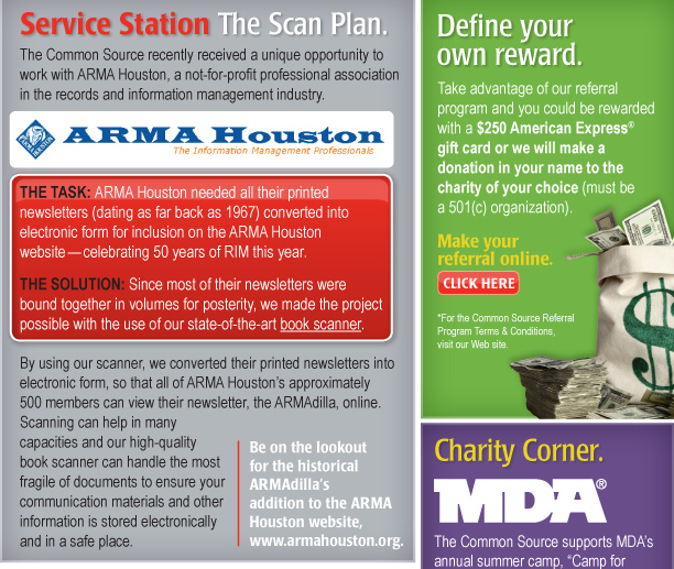 Service Station The Scan Plan.  The Common Source recently received a unique opportunity to work with ARMA Houston, a not-for-profit professional association in the records and information management industry.   The task: ARMA Houston needed all their printed newsletters (dating as far back as 1967) converted into electronic form for inclusion on the ARMA Houston website—celebrating 50 years of RIM this year. The solution:Since most of their newsletters were bound together in volumes for posterity, we made the project possible with the use of our state-of-the-art book scanner. By using our scanner, we converted their printed newsletters into electronic form, so that all of ARMA Houston's approximately 500 members can view their newsletter, the ARMAdilla, online. Scanning can help in many capacities and our high-quality book scanner can handle the most fragile of documents to ensure your communication materials and other information is stored electronically and in a safe place. Be on the lookout for the historical ARMAdilla's addition to the ARMA Houston website, www.armahouston.org.  Define your own reward. Take advantage of our referral program and you could be rewarded with a $250 American Express® gift card or we will make a donation in your name to the charity of your choice (must be a 501(c) organization).   Make your referral online. Click Here. [button that routes to referral page] *For the Common Source Referral Program Terms & Conditions, visit our Web site.