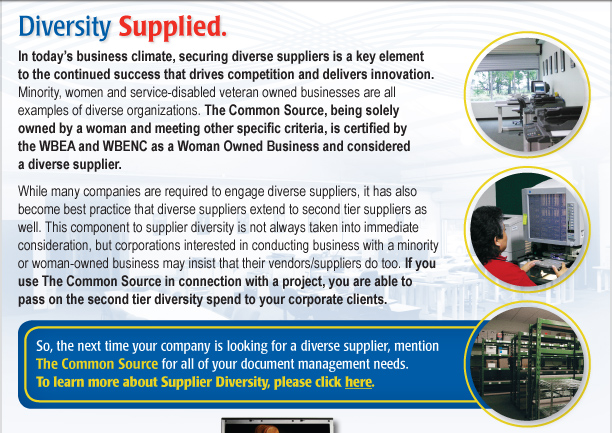 In today's business climate, securing diverse suppliers is a key element to the continued success that drives competition and delivers innovation. Minority, women and service-disabled veteran owned businesses are all examples of diverse organizations. The Common Source, being solely owned by a woman and meeting other specific criteria, is certified by the WBEA and WBENC as a Woman Owned Business and considered a diverse supplier.   While many companies are required to engage diverse suppliers, it has also become best practice that diverse suppliers extend to second tier suppliers as well. This component to supplier diversity is not always taken into immediate consideration, but corporations interested in conducting business with a minority or woman-owned business may insist that their vendors/suppliers do too.  If you use The Common Source in connection with a project, you are able to pass on the second tier diversity spend to your corporate clients. So, the next time your company is looking for a diverse supplier, mention The Common Source for all of your document management needs. To learn more about Supplier Diversity, please click here. [routes to: http://www.commonsource.com/company/ourstandards/]