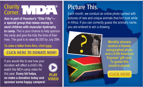 """Charity Corner [insert MDA logo] [button that links to scanned Elite Fifty letter] Ann is part of Houston's """"Elite Fifty""""—a special group that raises money to send children with muscular dystrophy to camp. This is your chance to help sponsor the camp and give the kids the time of their lives. The goal is to raise $5,000 by July 29th. Click here to go online and make a donation. [routes to http://www.joinmda.org/2010elitefifty/annz] Donate Now [button that routes to http://www.joinmda.org/2010elitefifty/annz] To view a letter from Ann, click here.  If you would like to see how your donation will affect a child's life, watch the MDA camp video for this year. Every bit helps, so make a donation today and sponsor some happy campers! Picture This   Each month, we conduct an online photo contest with pictures of rare and unique animals that Ann took while in Africa last fall. If you can correctly guess the animal's name, you are entered to win a drawing. Monthly winners receive a framed, autographed photo and a $100 American Express® gift card.  To guess this month's animal, click here."""