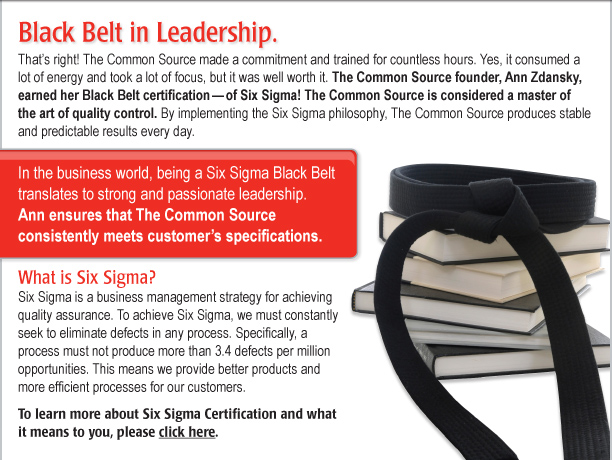 Black Belt in Leadership.    That's right! The Common Source made a commitment and trained for countless hours. Yes, it consumed a lot of energy and took a lot of focus, but it was well worth it. The Common Source founder, Ann Zdansky, earned her Black Belt certification—of Six Sigma! Now, The Common Source is considered a master of the art of quality control. By implementing the Six Sigma philosophy, The Common Source produces stable and predictable results every day.  What is it? Six Sigma is a business management strategy for achieving quality assurance. To achieve Six Sigma, we must constantly seek to eliminate defects in any process. Specifically, a process must not produce more than 3.4 defects per million opportunities. This means we provide better products and more efficient processes for our customers.   In the business world, being a Six Sigma Black Belt translates to strong and passionate leadership. Ann ensures that The Common Source consistently meets customer's specifications To learn more about Six Sigma Certification and what it means to you, please click here. [https://www.commonsource.com/company/ourstandards/]