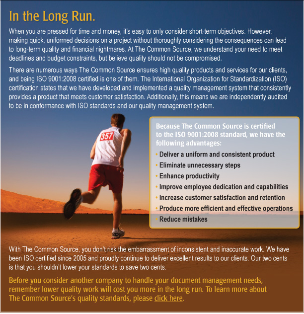 In the Long Run.    When you are pressed for time and money, it's easy to only consider short-term objectives. However, making quick, uniformed decisions on a project without thoroughly considering the consequences can lead to long-term quality and financial nightmares. At The Common Source, we understand your need to meet deadlines and budget constraints, but believe quality should not be compromised.  There are numerous ways The Common Source ensures high quality products and services for our clients, and being ISO 9001:2008 certified is one of them. The International Organization for Standardization (ISO) certification states that we have developed and implemented a quality management system that consistently provides a product that meets customer satisfaction. Additionally, this means we are independently audited to be in conformance with ISO standards and our quality management system.    Because The Common Source is certified to the ISO 9001:2008 standard, we have the following advantages:  • Deliver a uniform and consistent product • Eliminate unnecessary steps  • Enhance productivity  • Improve employee dedication and capabilities • Increase customer satisfaction and retention  • Produce more efficient and effective operations • Reduce mistakes  This allows you to save time and money in the long run!   With The Common Source, you don't risk the embarrassment of inconsistent and inaccurate work. We have been ISO certified since 2005 and proudly continue to deliver excellent results to our clients. Our two cents is that you shouldn't lower your standards to save two cents.   Before you consider another company to handle your document management needs, remember lower quality work will cost you more in the long run. To learn more about The Common Source's quality standards, please click here. [http://www.commonsource.com/company/ourstandards/]