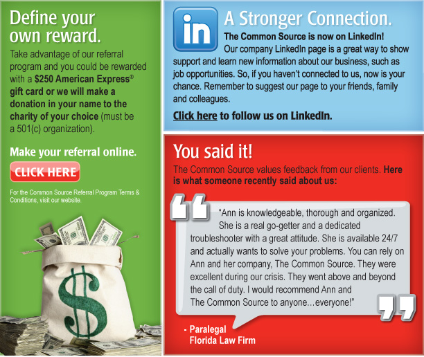 """A Stronger Connection.     The Common Source is now on LinkedIn! Our company LinkedIn page is a great way to show support and learn new information about our business, such as job opportunities. So, if you haven't connected to us, now is your chance. Remember to suggest our page to your friends, family and colleagues.   Click here to follow us on LinkedIn. [http://www.linkedin.com/company/1030204?trk=null]  Define your own reward.  Take advantage of our referral program and you could be rewarded with a $250 American Express® gift card or we will make a donation in your name to the charity of your choice (must be a 501(c) organization).   Make your referral online. Click Here [http://commonsource.com/referral_program/] *For the Common Source Referral Program Terms & Conditions, visit our website.  You said it!  The Common Source values feedback from our clients. Here is what someone recently said about us:   """"Ann is knowledgeable, thorough and organized. She is a real go-getter and a dedicated troubleshooter with a great attitude. She is available 24/7 and actually wants to solve your problems. You can rely on Ann and her company, The Common Source. They were excellent during our crisis. They went above and beyond the call of duty. I would recommend Ann and The Common Source to anyone…everyone!"""" Paralegal Florida Law Firm"""