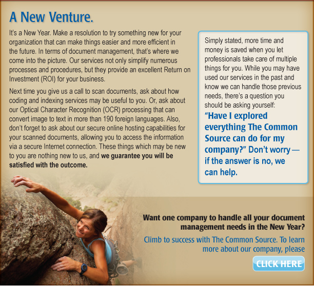 """A New Venture.   It's a New Year. Make a resolution to try something new for your organization that can make things easier and more efficient in the future. In terms of document management, that's where we come into the picture. Our services not only simplify numerous processes and procedures, but they provide an excellent Return on Investment (ROI) for your business.   Simply stated, more time and money is saved when you let professionals take care of multiple things for you. While you may have used our services in the past and know we can handle those previous needs, there's a question you should be asking yourself: """"Have I explored everything The Common Source can do for my company?"""" Don't worry—if the answer is no, we can help.   Next time you give us a call to scan documents, ask about how coding and indexing services may be useful to you. Or, ask about our Optical Character Recognition (OCR) processing that can convert image to text in more than 190 foreign languages. Also, don't forget to ask about our secure online hosting capabilities for your scanned documents, allowing you to access the information via a secure Internet connection. These things which may be new to you are nothing new to us, and we guarantee you will be satisfied with the outcome.   Want one company to handle all your document management needs in the New Year? Climb to success with The Common Source. To learn more about our company, please click here. [https://www.commonsource.com/]"""