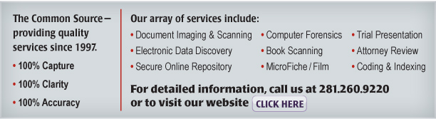The Common Source—providing quality services since 1997.  •100% Capture  •100% Clarity  •100% Accuracy   Our array of services include: •Document Imaging & Scanning •Electronic Data Discovery •Secure Online Repository •Trial Presentation •Attorney Review •Coding & Indexing •ESI Collection •Book Scanning •MicroFiche/Film The Common Source—providing quality services since 1997.  •100% Capture  •100% Clarity  •100% Accuracy   Our array of services include: •Document Imaging & Scanning •Electronic Data Discovery •Secure Online Repository •Trial Presentation •Attorney Review •Coding & Indexing •ESI Collection •Book Scanning •MicroFiche/Film
