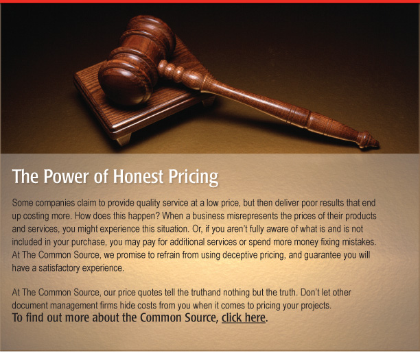 The Power of Honest Pricing  Some companies claim to provide quality service at a low price, but then deliver poor results that end up costing more. How does this happen? When a business misrepresents the prices of their products and services, you might experience this situation. Or, if you aren't fully aware of what is and is not included in your purchase, you may pay for additional services or spend more money fixing mistakes. At The Common Source, we promise to refrain from using deceptive pricing, and guarantee you will have a satisfactory experience.   There are also some things that are priceless, such as the positive impact we have on your company's:  • Client relationships • Efficiency • Firm/corporate profitability • Marketing • Personnel hiring • Retention  At The Common Source, our price quotes tell the truth and nothing but the truth. Don't let other document management firms hide costs from you when it comes to pricing your projects. To find out more about The Common Source, click here. [http://www.commonsource.com/]