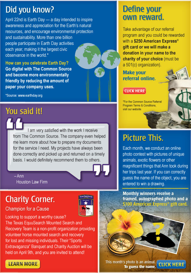 """Did you know?  April 22nd is Earth Day — a day intended to inspire awareness and appreciation for the Earth's natural resources, and encourage environmental protection and sustainability. More than one billion people participate in Earth Day activities each year, making it the largest civic observance in the world.* How can you celebrate Earth Day? Go digital with The Common Source and become more environmentally friendly by reducing the amount of paper your company uses. *Source: www.earthday.org  Define your own reward.  Take advantage of our referral program and you could be rewarded with a $250 American Express® gift card or we will make a donation in your name to the charity of your choice (must be a 501(c) organization).   Make your referral online. Click Here [https://www.commonsource.com/referral_program/] *For the Common Source Referral Program Terms & Conditions, visit our website.  You said it!  """"I am very satisfied with the work I receive from The Common Source. The company even helped me learn more about how to prepare my documents for the service I need. My projects have always been done correctly and picked up and returned on a timely basis. I would definitely recommend them to others."""" Ann Houston Law Firm  Picture This   Each month, we conduct an online photo contest with pictures of unique animals, exotic flowers or other magnificent things that Ann took during her trips last year. If you can correctly guess the name of the object, you are entered to win a drawing. Monthly winners receive a framed, autographed photo and a $100 American Express® gift card.  This month's photo is an animal. To guess the name, click here. [https://www.commonsource.com/photo_contest/] Charity Corner Champion for a Cause Looking to support a worthy cause? The Texas EquuSearch Mounted Search and Recovery Team is a non-profit organization providing volunteer horse mounted search and recovery for lost and missing individuals. Their """"Sports Extravaganza"""" Banquet and Charity"""