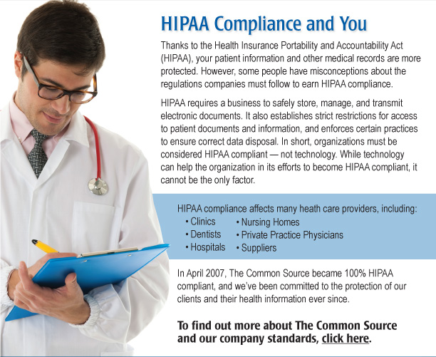 HIPAA Compliance and You  Thanks to the Health Insurance Portability and Accountability Act (HIPAA), your patient information and other medical records are more protected. However, some people have misconceptions about the regulations companies must follow to earn HIPAA compliance.  HIPAA requires a business to safely store, manage, and transmit electronic documents. It also establishes strict restrictions for access to patient documents and information, and enforces certain practices to ensure correct data disposal. In short, organizations must be considered HIPAA compliant — not technology. While technology can help the organization in its efforts to become HIPAA compliant, it cannot be the only factor. HIPAA compliance affects many heath care providers, including:  • Clinics • Dentists • Hospitals • Nursing Homes • Private Practice Physicians • Suppliers  In April 2007, The Common Source became 100% HIPAA compliant, and we've been committed to the protection of our clients and their health information ever since. To find out more about The Common Source and our company standards, click here. [https://www.commonsource.com/company/ourstandards/]