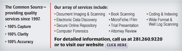 The Common Source—providing quality services since 1997.  • 100% Capture  • 100% Clarity  • 100% Accuracy   Our array of services include: • Document Imaging & Scanning • Electronic Data Discovery • Secure Online Repository • Trial Presentation • Attorney Review • Coding & Indexing • ESI Collection • Book Scanning • MicroFiche/Film • Wide Format & Well Log Scanning